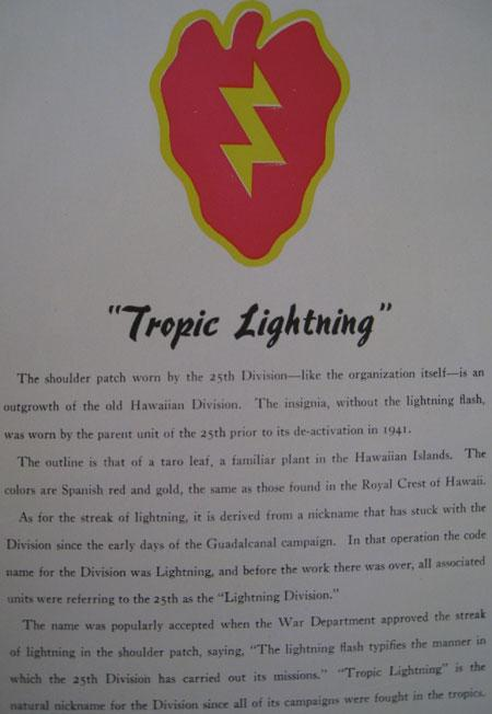 "25th Infantry is known as ""Tropic Lightning."" The 25th division originated in the Hawaiian Islands and was known as the Lightning Division. The name Tropic came from that fact that all battles were in the tropics."